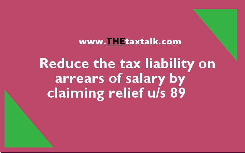 Reduce the tax liability on arrears of salary by claiming relief u/s 89 -