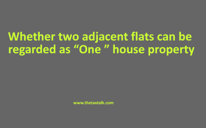 "Whether two adjacent flats can be regarded as ""One "" house property"