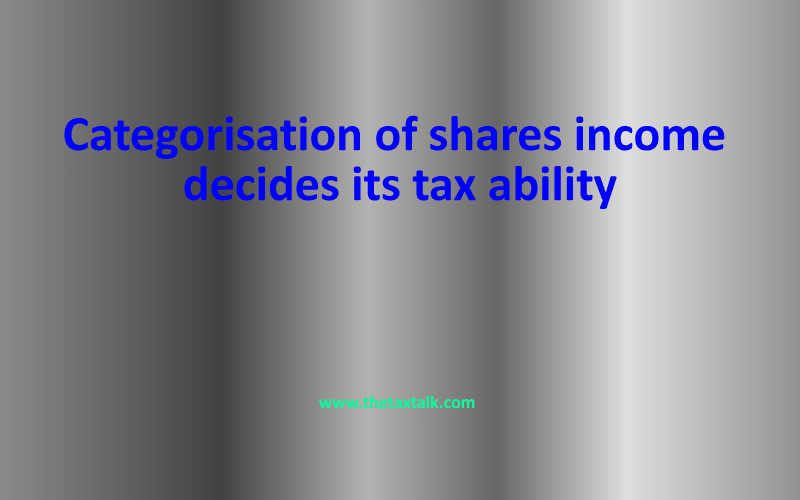 Categorisation of shares income decides its tax ability