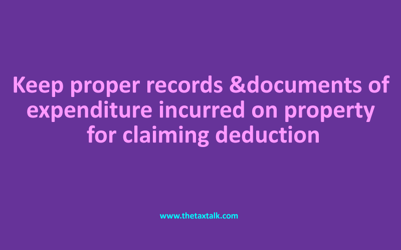 Keep proper records & documents of expenditure incurred on property for claiming deduction