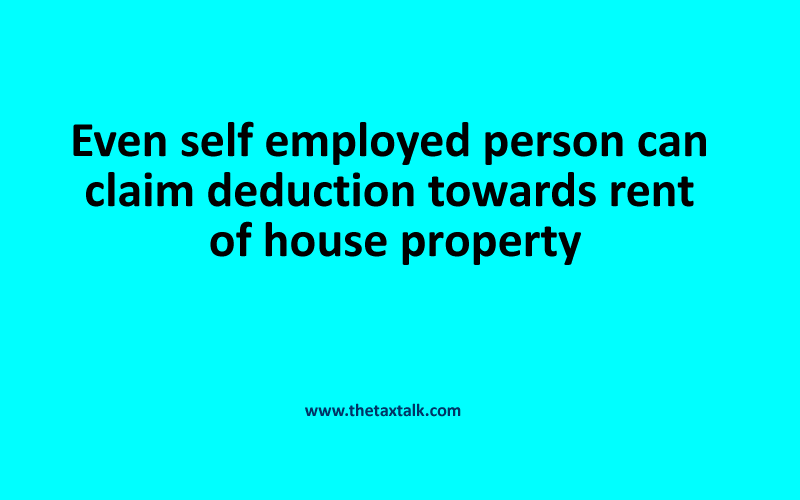 Even self employed person can claim deduction towards rent of house property
