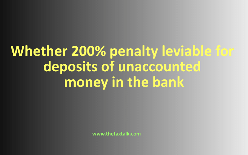 Whether 200% penalty leviable for deposits of unaccounted money in the bank