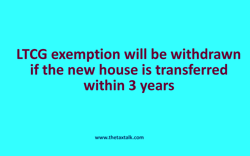 LTCG exemption will be withdrawn if the new house is transferred within 3 years