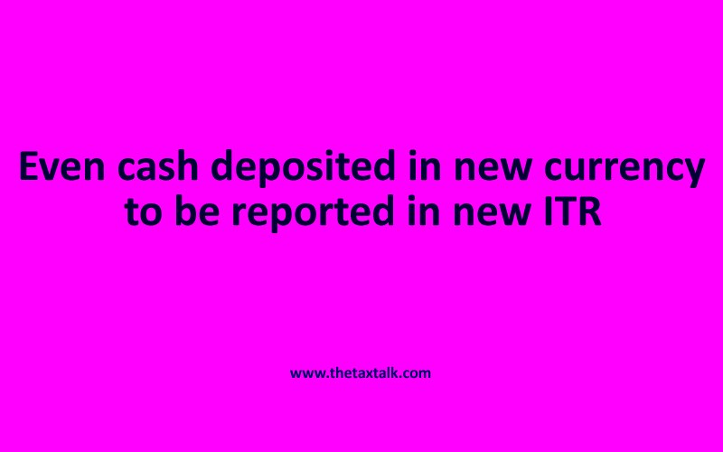 Even cash deposited in new currency is required to be reported in new ITR