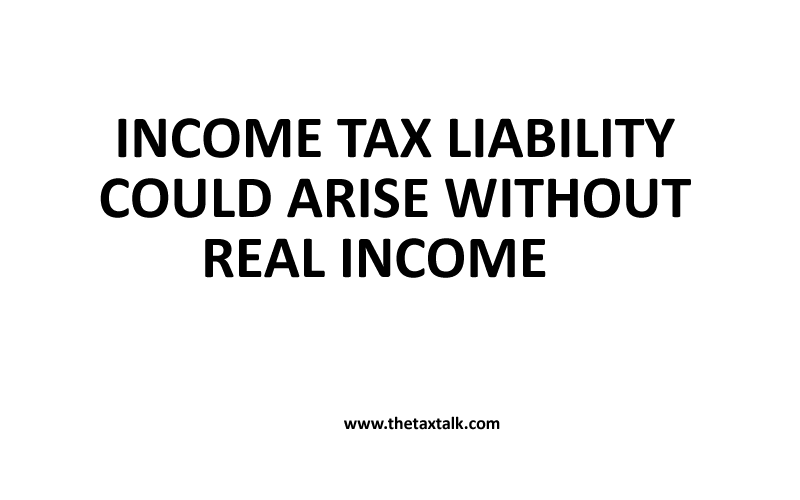 INCOME TAX LIABILITY COULD ARISE WITHOUT REAL INCOME