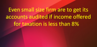 Even small size firm are to get its accounts audited if income offered for taxation is less than 8%