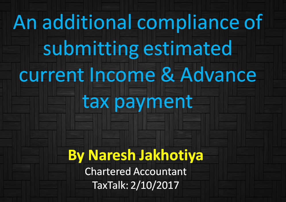 An additional compliance of submitting estimated current Income & Advance tax payment