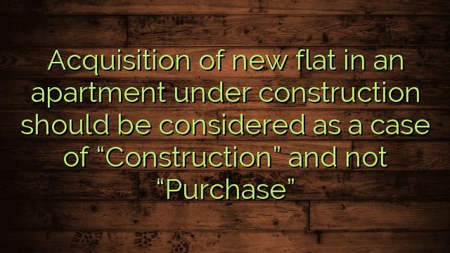 """Acquisition of new flat in an apartment under construction should be considered as a case of """"Construction"""" and not """"Purchase"""""""