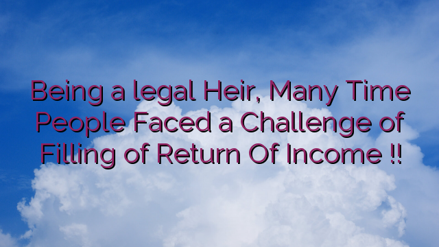 Being a legal Heir, Many Time People Faced a Challenge of Filling of Return Of Income !!