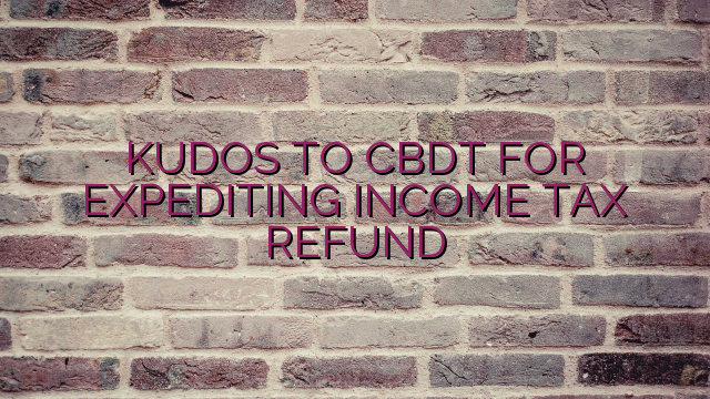 KUDOS TO CBDT FOR EXPEDITING INCOME TAX REFUND