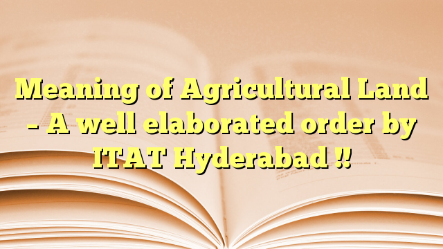 Meaning of Agricultural Land – A well elaborated order by ITAT Hyderabad !!