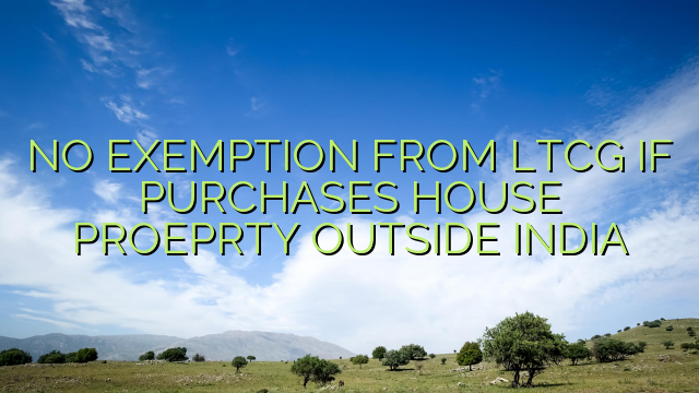 NO EXEMPTION FROM LTCG IF PURCHASES HOUSE PROEPRTY OUTSIDE INDIA