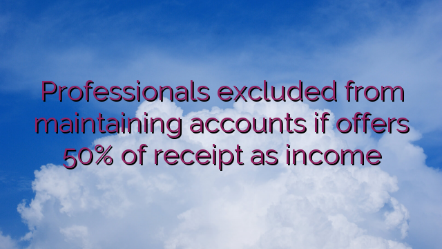 Professionals excluded from maintaining accounts if offers 50% of receipt as income