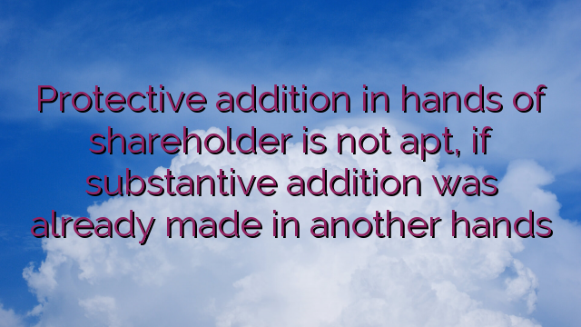 Protective addition in hands of shareholder is not apt, if substantive addition was already made in another hands