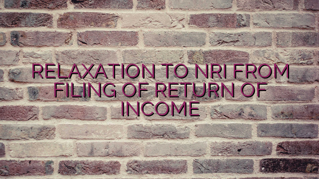 RELAXATION TO NRI FROM FILING OF RETURN OF INCOME