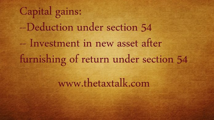 Capital gains--Deduction under section 54-- Investment in new asset after furnishing of return under section 54
