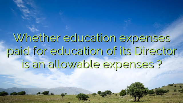 Whether education expenses paid for education of its Director is an allowable expenses ?