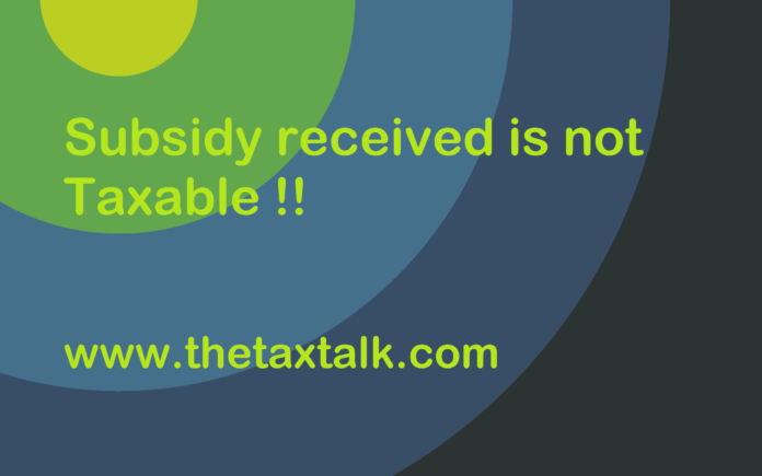 Subsidy received is not Taxable !!