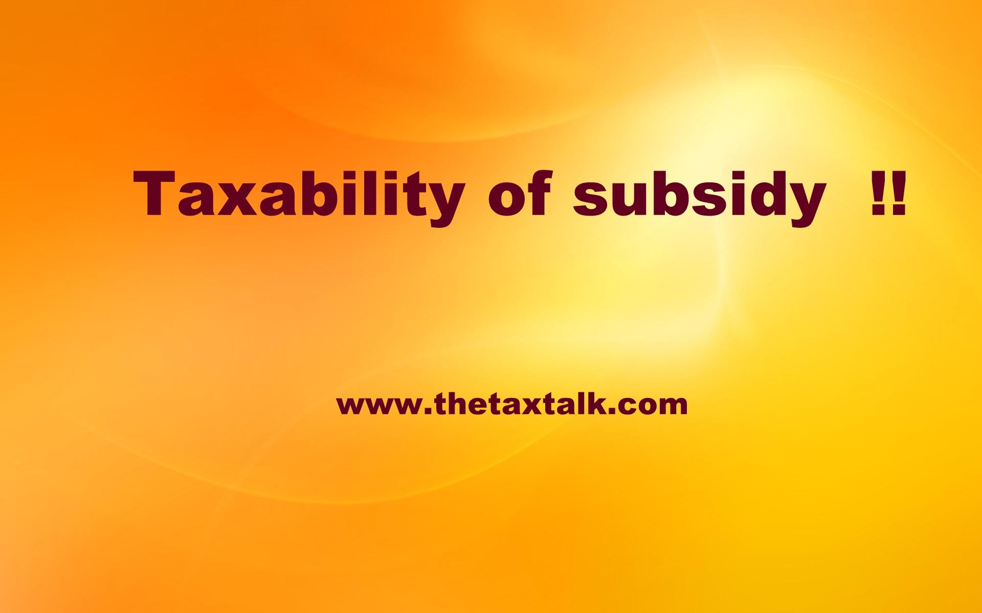 Taxability of subsidy !!