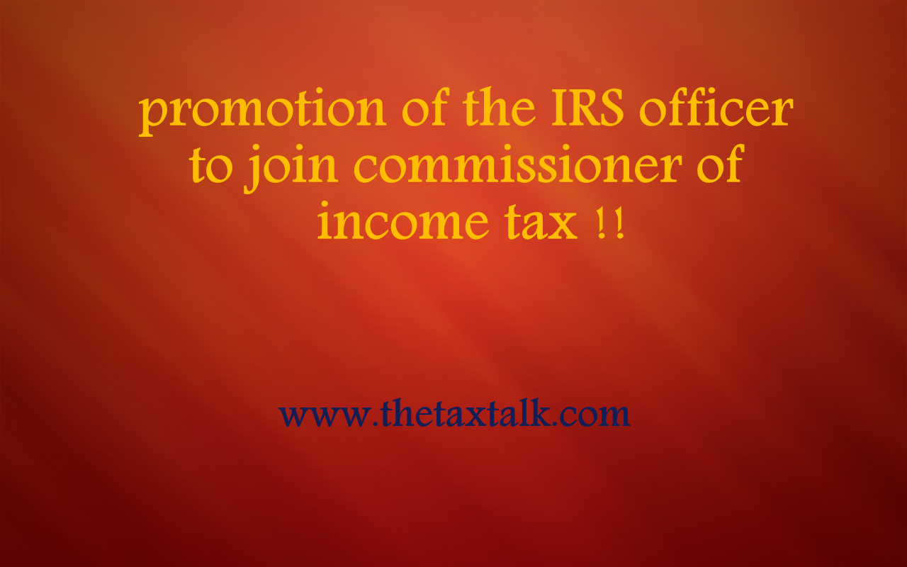 promotion of the IRS officer to join commissioner of income tax !!