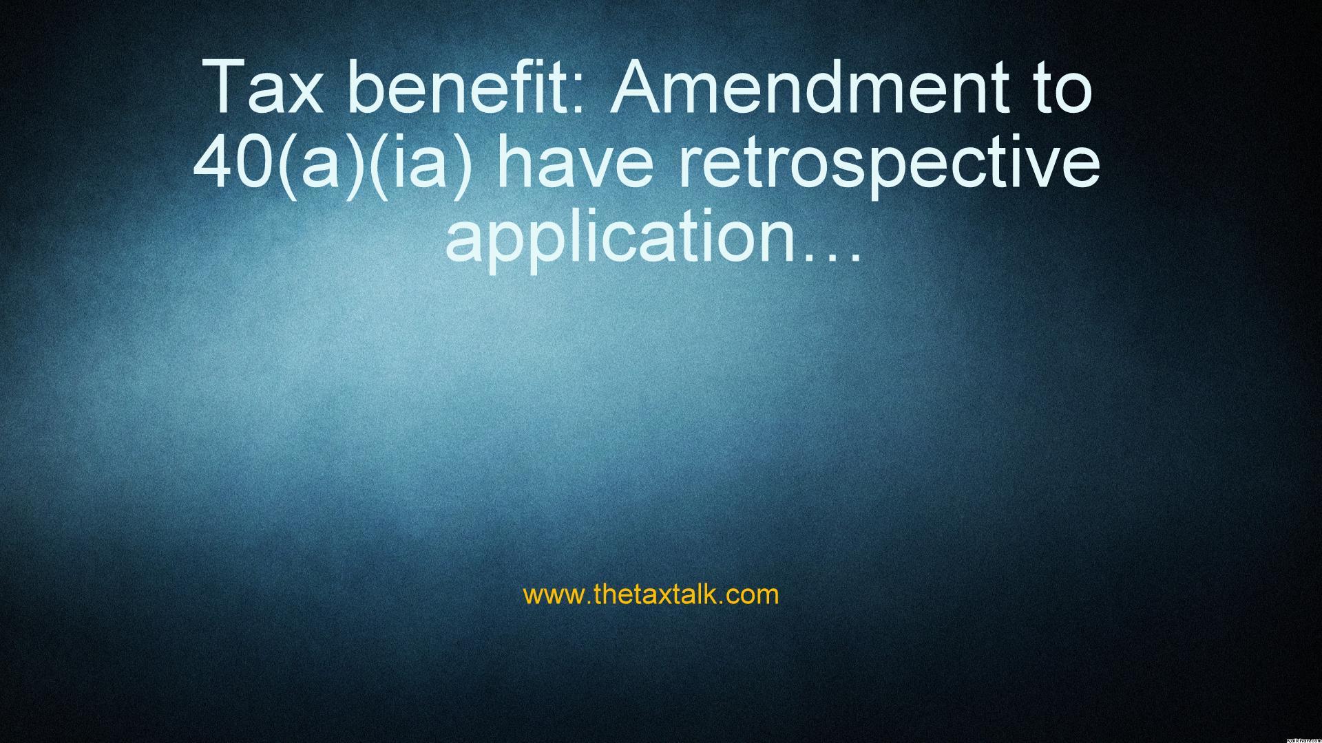 Tax benefit: Amendment to 40(a)(ia) have retrospective application…
