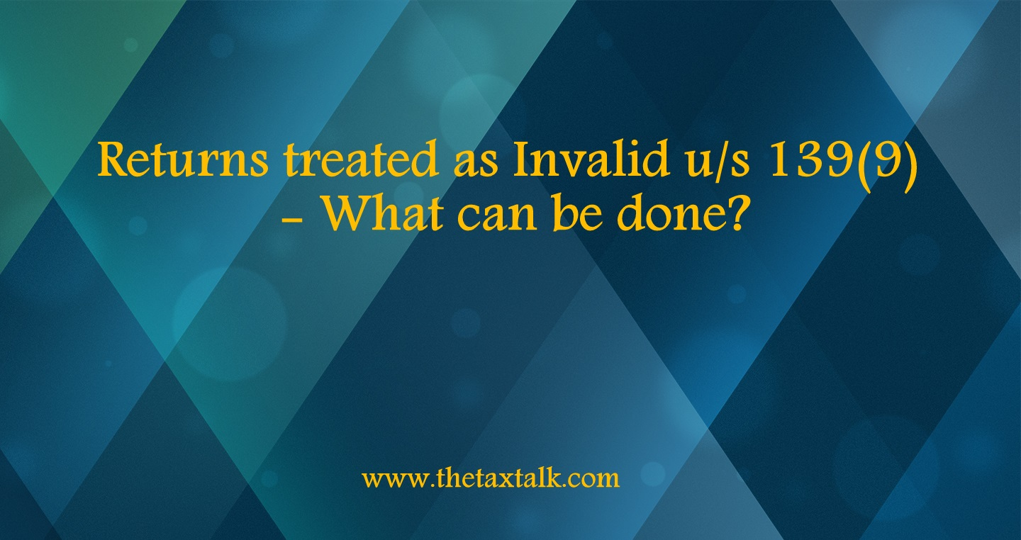 Returns treated as Invalid u/s 139(9) - What can be done?