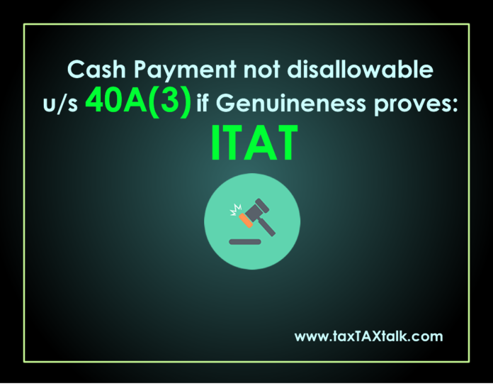 Cash Payment not disallowable u/s 40A(3) if Genuineness proves: ITAT