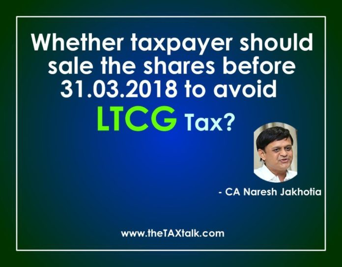 Whether taxpayer should sale the shares before 31.03.2018 to avoid LTCG Tax?