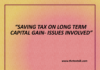 SAVING TAX ON LONG TERM CAPITAL GAIN- ISSUES INVOLVED