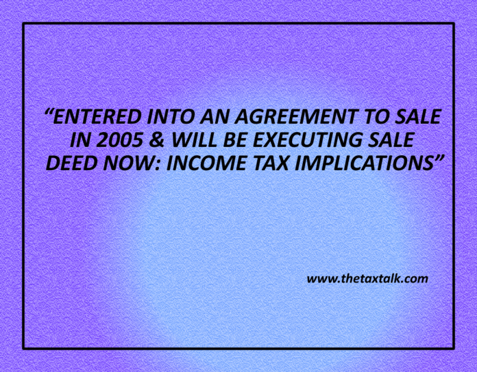 ENTERED INTO AN AGREEMENT TO SALE IN 2005 & WILL BE EXECUTING SALE DEED NOW: INCOME TAX IMPLICATIONS