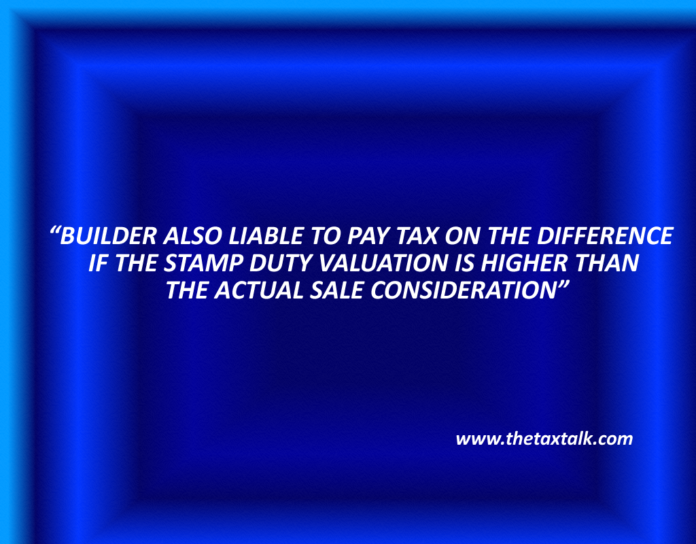 BUILDER ALSO LIABLE TO PAY TAX ON THE DIFFERENCE IF THE STAMP DUTY VALUATION IS HIGHER THAN THE ACTUAL SALE CONSIDERATION