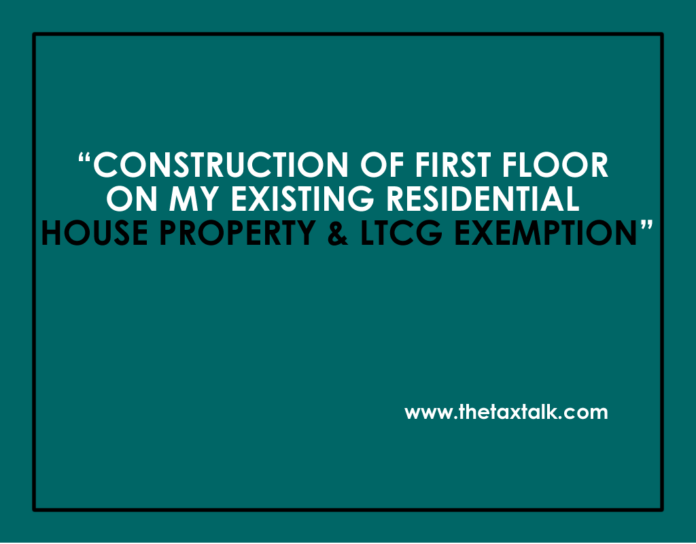CONSTRUCTION OF FIRST FLOOR ON MY EXISTING RESIDENTIAL HOUSE PROPERTY & LTCG EXEMPTION