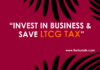 INVEST IN BUSINESS & SAVE LTCG TAX