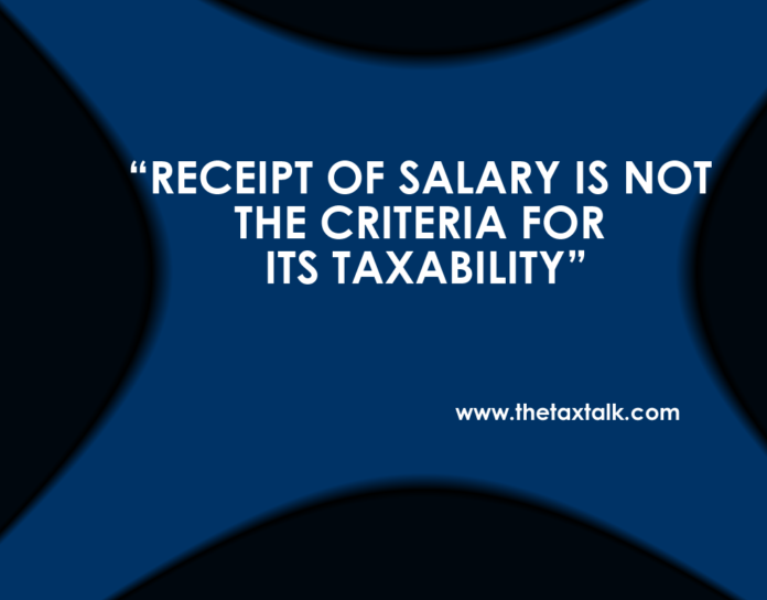 RECEIPT OF SALARY IS NOT THE CRITERIA FOR ITS TAXABILITY