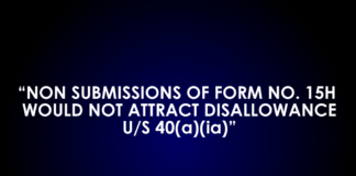 NON SUBMISSIONS OF FORM NO. 15H WOULD NOT ATTRACT DISALLOWANCE U/S 40(a)(ia)
