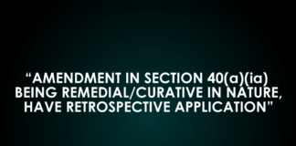 AMENDMENT IN SECTION 40(a)(ia) BEING REMEDIAL/CURATIVE IN NATURE, HAVE RETROSPECTIVE APPLICATION