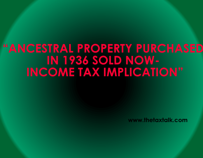 ANCESTRAL PROPERTY PURCHASED IN 1936 SOLD NOW- INCOME TAX IMPLICATION