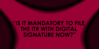 IS IT MANDATORY TO FILE THE ITR WITH DIGITAL SIGNATURE NOW?