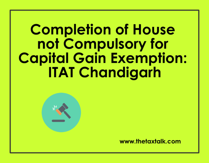 Completion of House not Compulsory for Capital Gain Exemption: ITAT Chandigarh