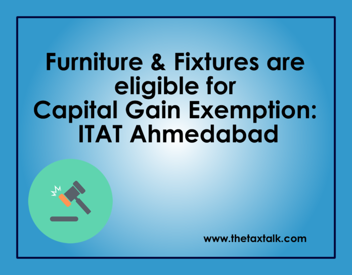 Furniture & Fixtures are eligible for Capital Gain Exemption: ITAT Ahmedabad