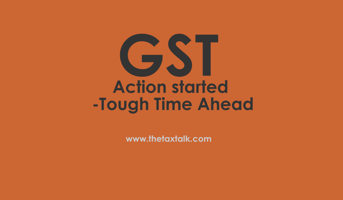 GST: Action started - Tough Time Ahead