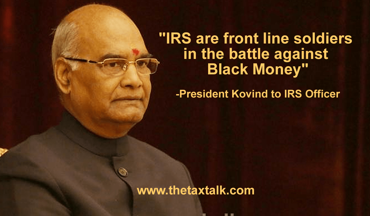 IRS are front line soldiers in the battle against Black Money : President Kovind to IRS Officer