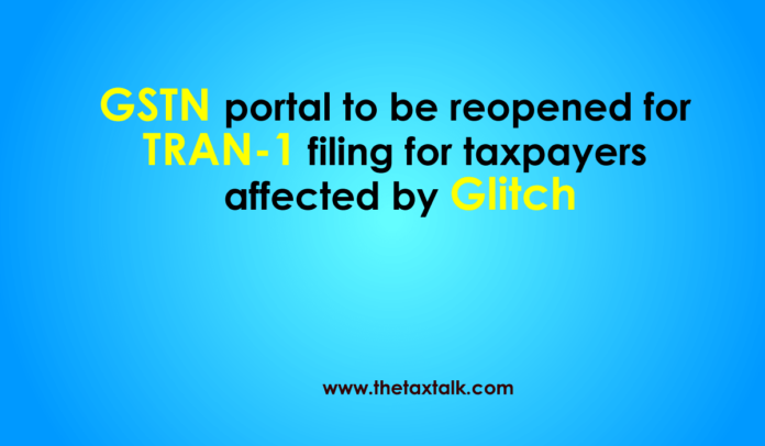 GSTN portal to be reopened for TRAN-1 filing for taxpayers affected by Glitch