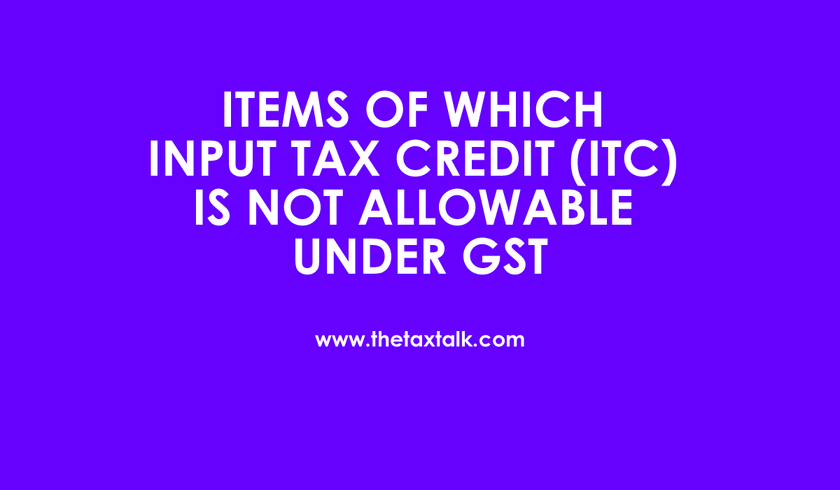 ITC IS NOT ALLOWABLE UNDER GST