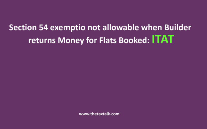 Section 54 exemptio not allowable when Builder returns Money for Flats Booked: ITAT