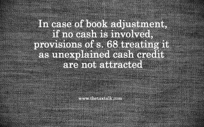 In case of book adjustment, if no cash is involved, provisions of s. 68 treating it as unexplained cash credit are not attracted