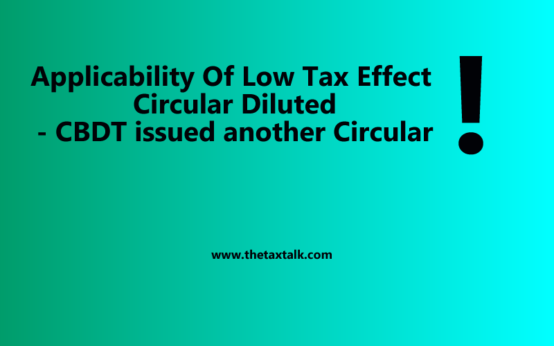 Applicability Of Low Tax Effect Circular Diluted - CBDT issued another Circular
