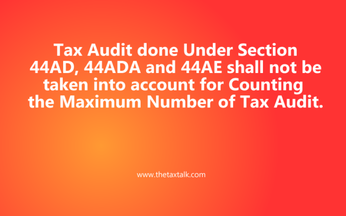Tax Audit done Under Section 44AD, 44ADA and 44AE shall not be taken into account for Counting the Maximum Number of Tax Audit.