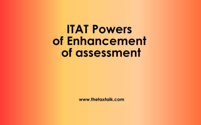 ITAT Powers of Enhancement of assessment.