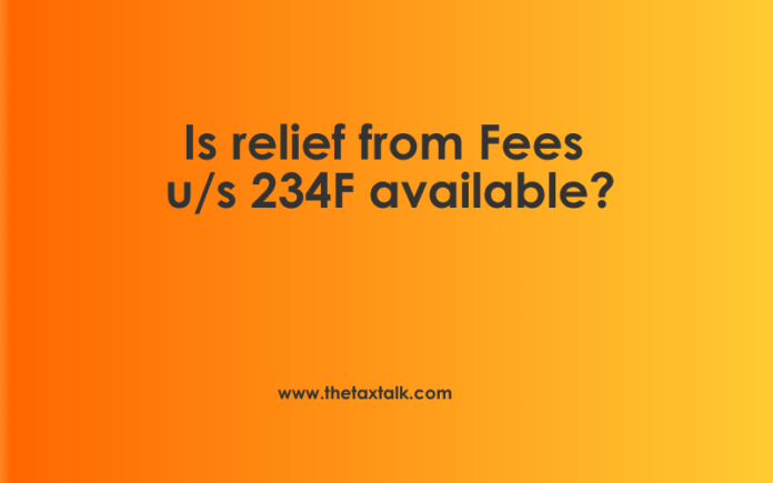 Is relief from Fees u/s 234F available?
